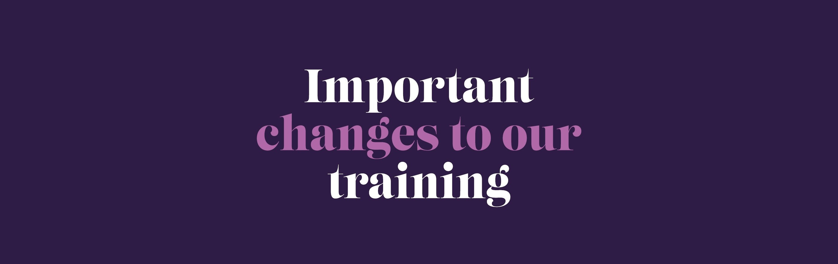 Changes to our training